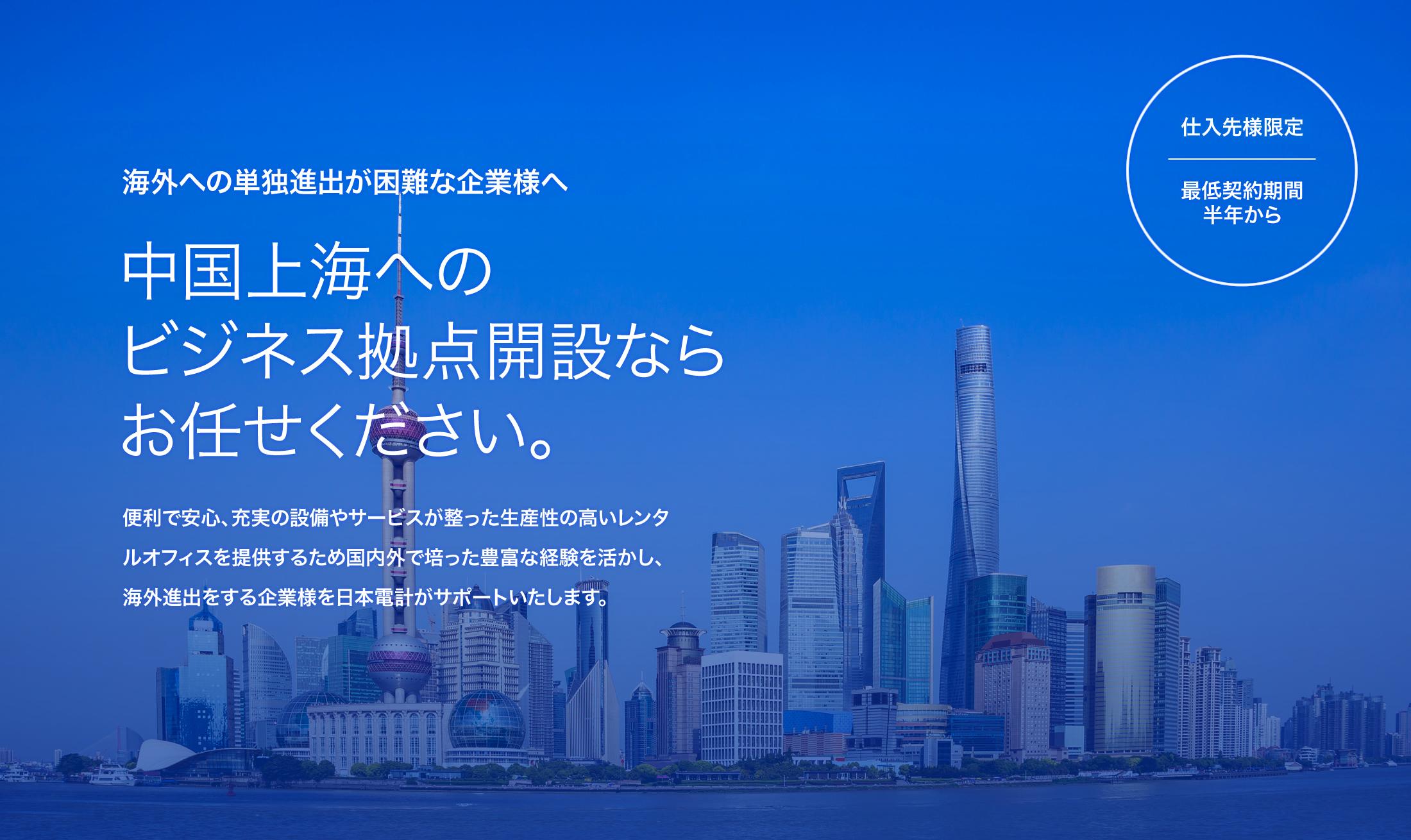 海外への単独進出が困難な企業様へ。中国上海へのビジネス拠点開設ならお任せください。便利で安心、充実の設備やサービスが整った生産性の高いレンタルオフィスを提供するため国内外で培った豊富な経験を活かし、海外進出をする企業様を日本電計がサポートいたします。